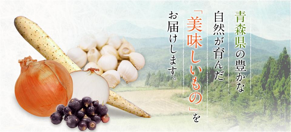 青森県の豊かな自然が育んだ 「美味しいもの」をお届けします。